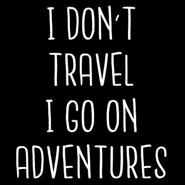 I Don't Travel I Go On Adventures - Best Travel Tshirt by drakouv