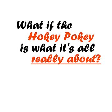 What if the Hokey Pokey IS what it's all about? Funny Print. by Xuxm