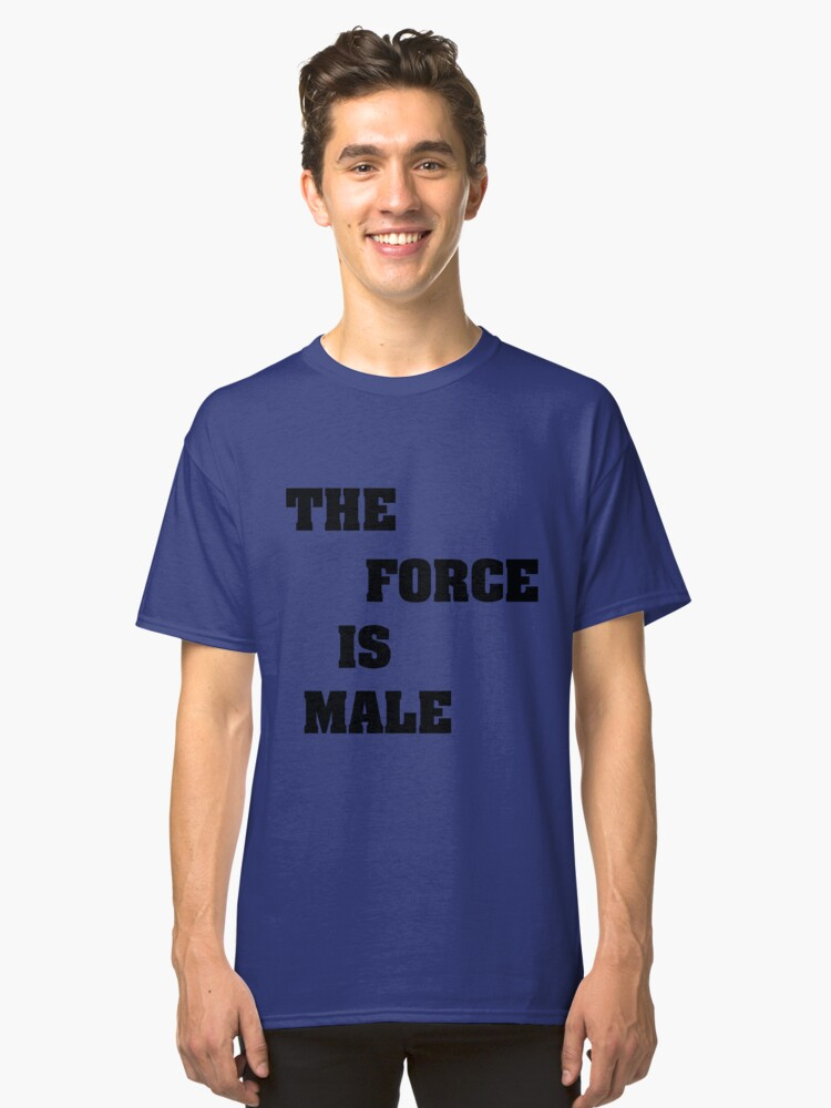 THE FORCE IS MALE B Classic T-Shirt Front