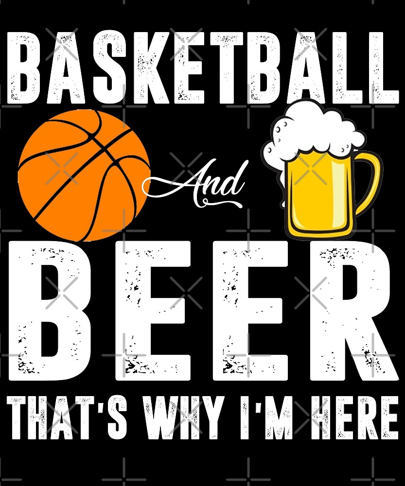 Basketball And Beer That's Why I'm Here T-shirt by Kimcf