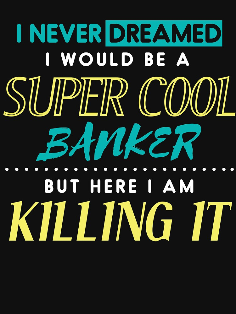 I Never Dreamed I'd Be A Super Cool Banker Bank Money Tee by kieranight