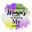 I'm not wearing Women's Clothes. I'm wearing My Clothes. by Castiel Gutierrez