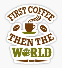 First Coffe then the world Sticker
