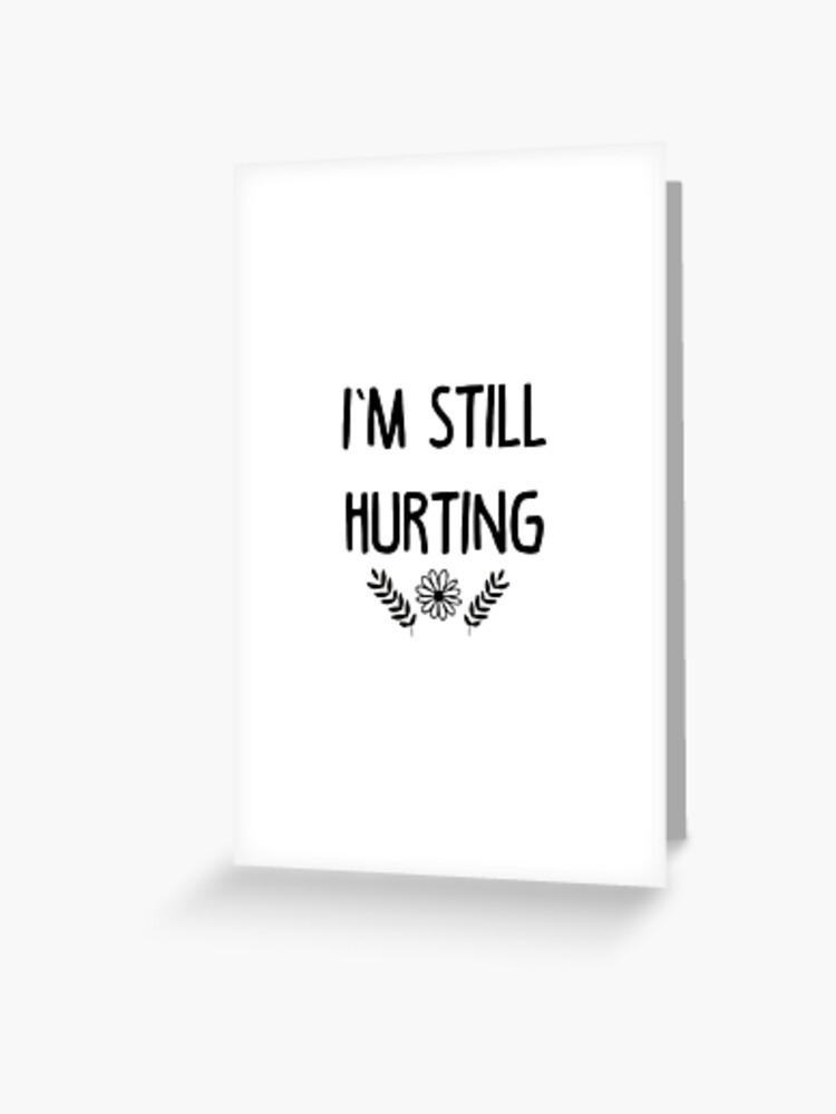 I M Still Hurting Greeting Card By Brucebeourhero Redbubble