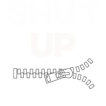 Shut Up - Zipper by FaithApparrel