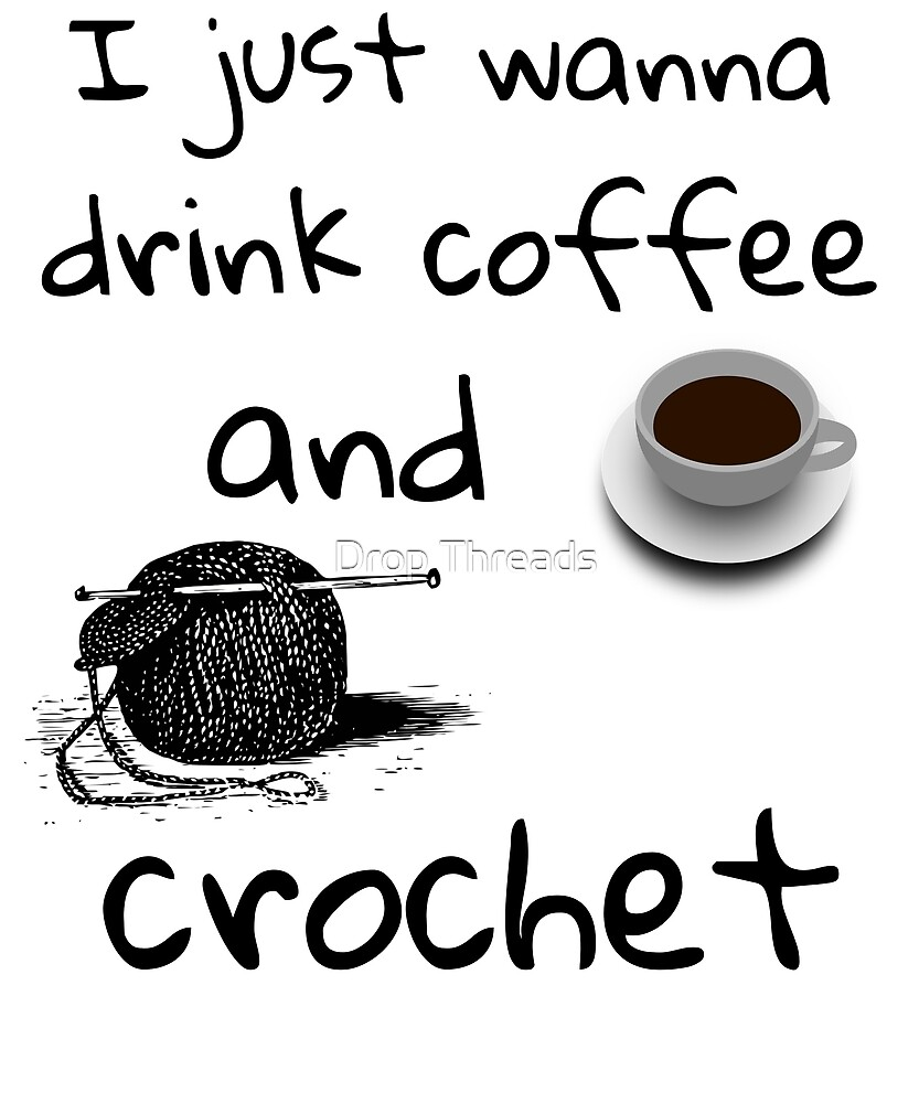I Just Wanna Drink Coffee And Crochet by SweetLittleLady
