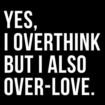 Yes I Overthink But I Also Over-love Shirt by drakouv