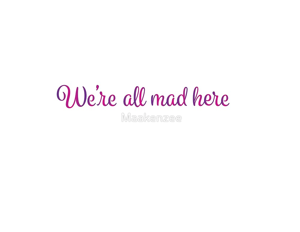 Were All Mad Here by Maakenzee