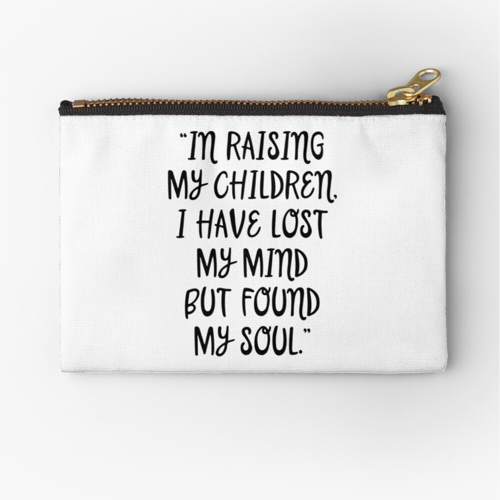 In raising my children I have lost my mind but found my soul  | Zipper Pouch