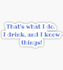 That's what I do. I drink, and I know things! Sticker