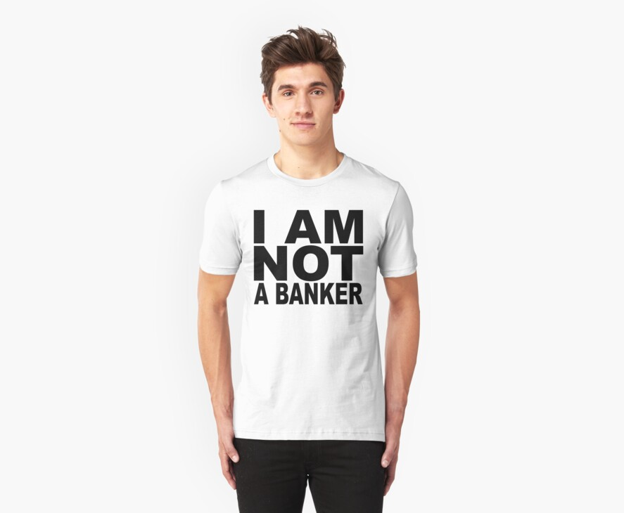 I am not a banker.... by TeeArt