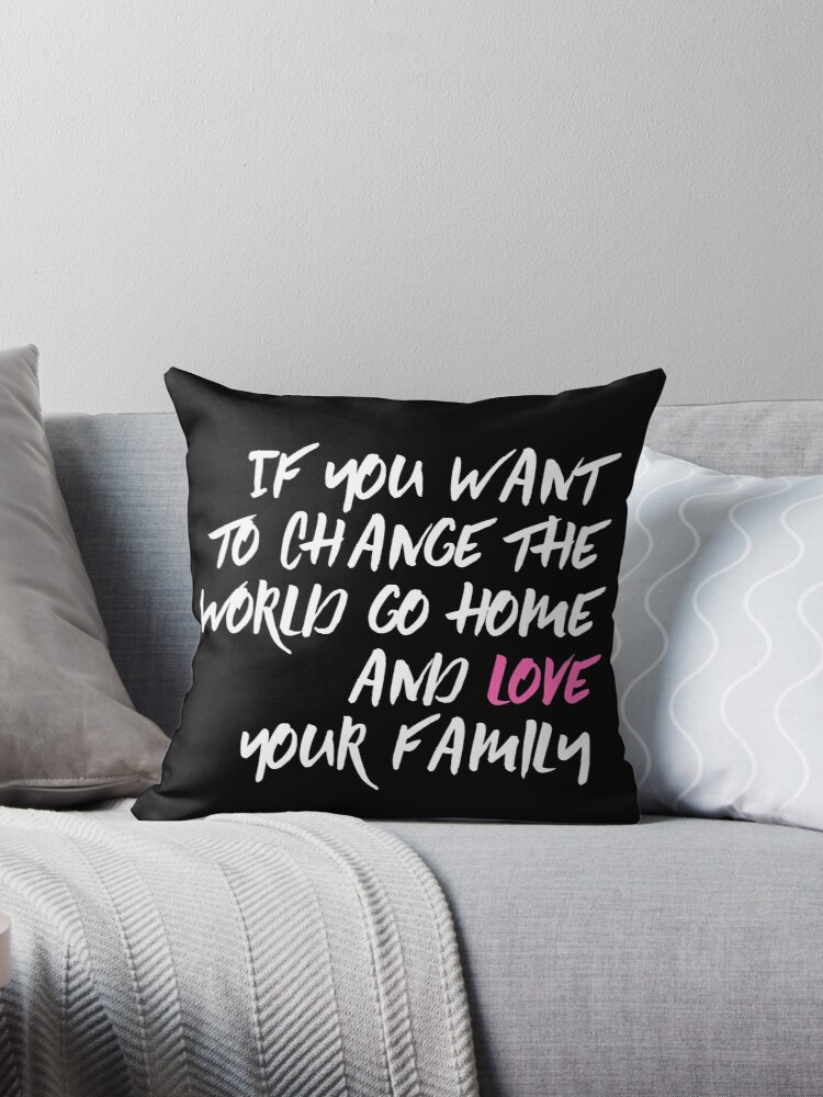 If You Want to Change the World Go Home and Love Your Family by zozimus