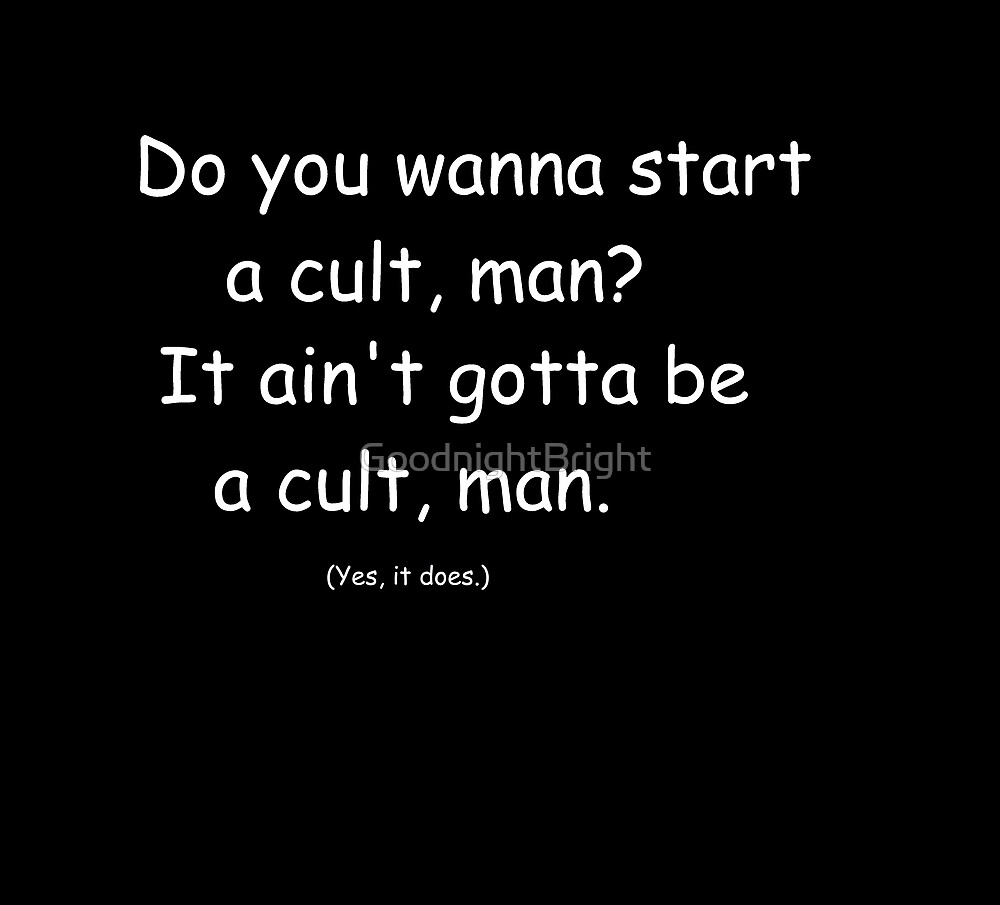 do you wanna start a cult- but let it go by GoodnightBright