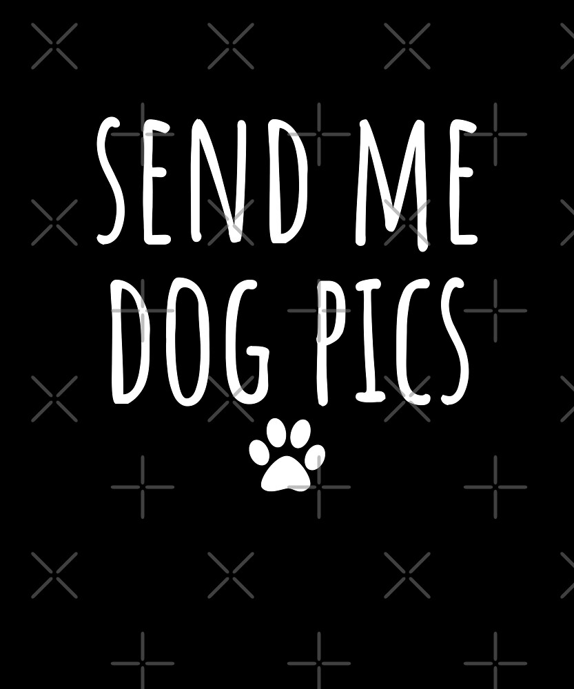 Send Me Dog Pics - Gift For Dog Lover by Luna-May