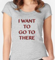 """I Want to Go to There"" Women's Fitted Scoop T-Shirt"