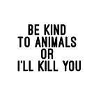 Be kind to animals or I'll kill you by #PoptART products from Poptart.me