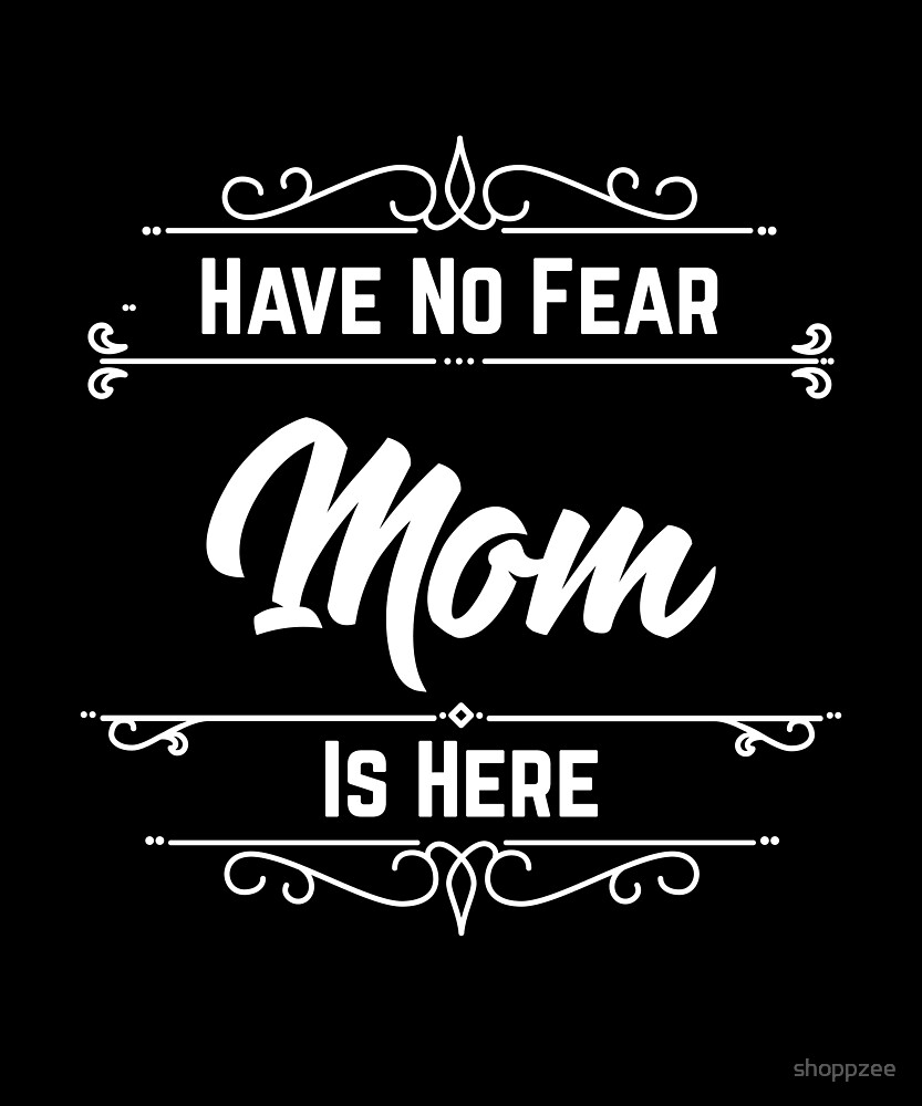 Have No Fear Mom Is Here by shoppzee