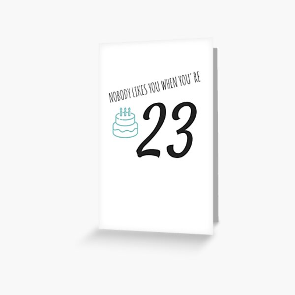 Nobody Likes You When You're 23 Funny 23rd B-Day Celebration Gift Birthday Card Ideas Greeting Card