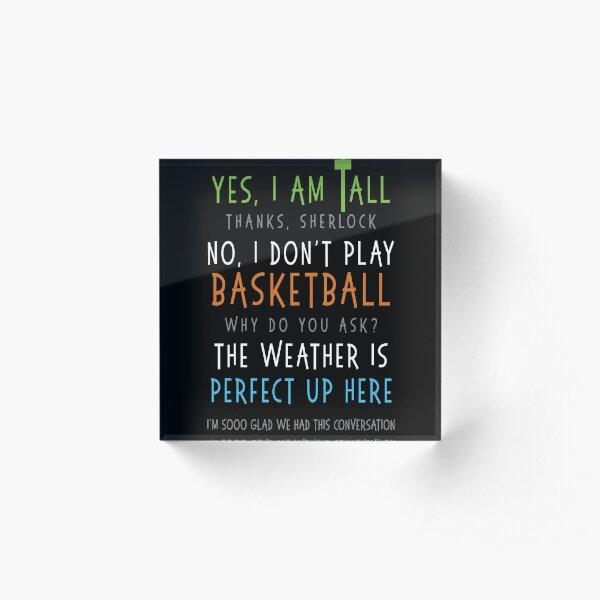 Yes I Am Tall No I Don't Play Basketball Funny Sarcastic Tee Acrylic Block