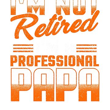 I'm not retired, I'm a professional papa by MNK78