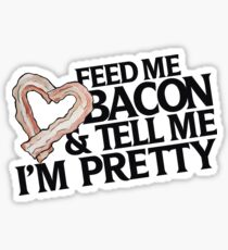 Feed me bacon and tell me I'm pretty Sticker