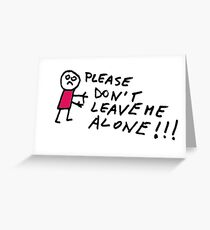 Don't leave me alone Greeting Card