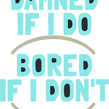 Damned If I Do / Bored If I Don't by ezcreative