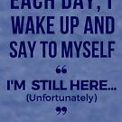 #RalphSays - Each Day I wake up and say to myself 'I'm Still Here...Unfortunately' by ralphsaysthings