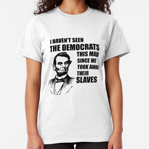 Abe Lincoln: I haven't Seen The Democrats This Mad Classic T-Shirt