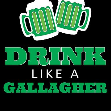 Drink Like a Gallagher  by kieranight