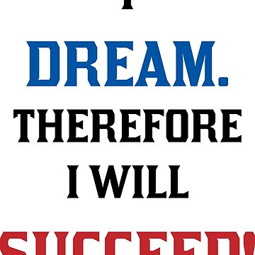 I Dream. Therefore I Will Succeed. 0002. by DavidAtchley
