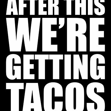 AFTER THIS WE'RE GETTING TACOS by deborabrown