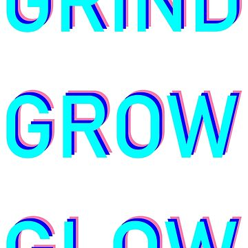 GRIND GROW GLOW  by thatsnotnice