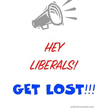 HEY LIBERALS GET LOST!!! by PatheticWeasels
