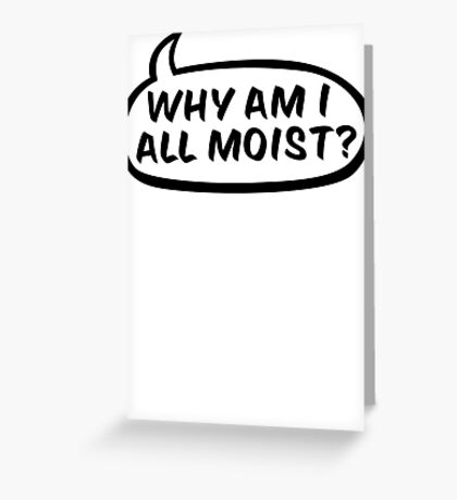 Why am I all moist? Greeting Card