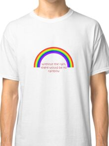 Without The Rain There Would Be No Rainbow Classic T-Shirt