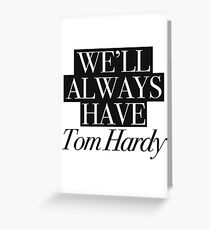 We will always have Tom Hardy Greeting Card