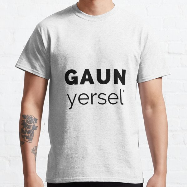 Gaun Yersel' - (Go On Yourself) Scottish Slang (Design Day 98) Classic T-Shirt