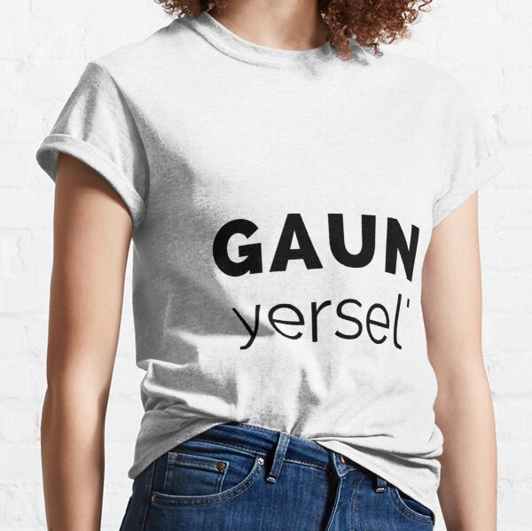 Gaun Yersel' - (Go On Yourself) Scottish Slang (Design Day 98) Classic T-Shirt