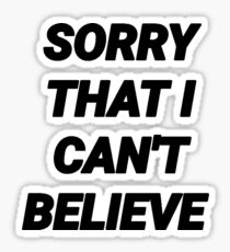 SORRY THAT I CAN'T BELIEVE Sticker