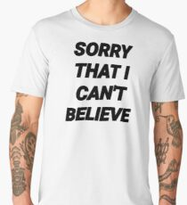 SORRY THAT I CAN'T BELIEVE Men's Premium T-Shirt
