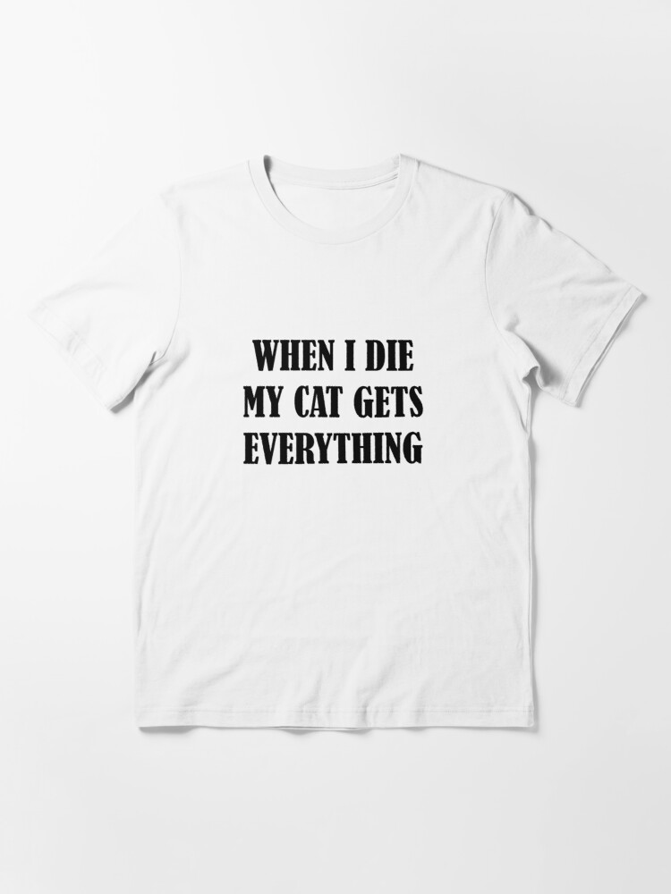 Alternate view of When I Die My Cat Gets Everything Essential T-Shirt