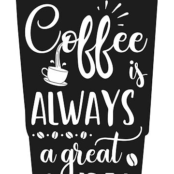 Coffee is ALWAYS a Great Idea by graphicloveshop
