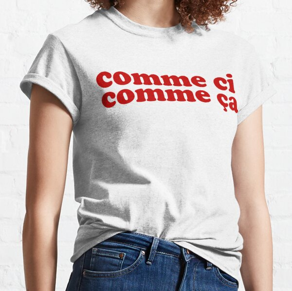 Comme Çi, Comme Ça - French expressions Classic T-Shirt