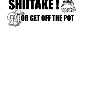 Shiitake or get off the pot! by EncodedShirts