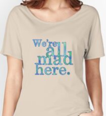We're All Mad Here Women's Relaxed Fit T-Shirt