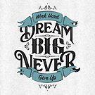 WORK HARD DREAM BIG NEVER GIVE UP by snevi
