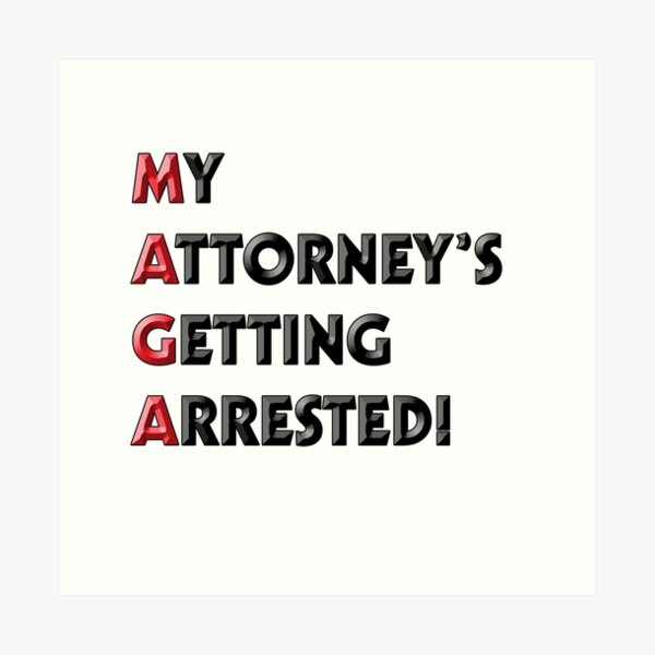 My Attorney's Getting Arrested! (MAGA) Art Print