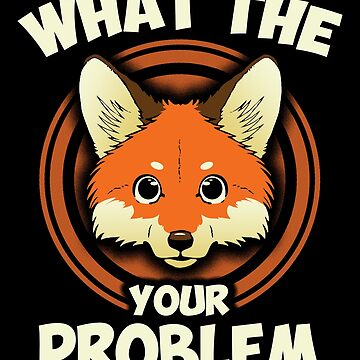 Funny Cute What The Fox Your Problem Quote Animal Meme Tee Design Print by dopelikethe80s