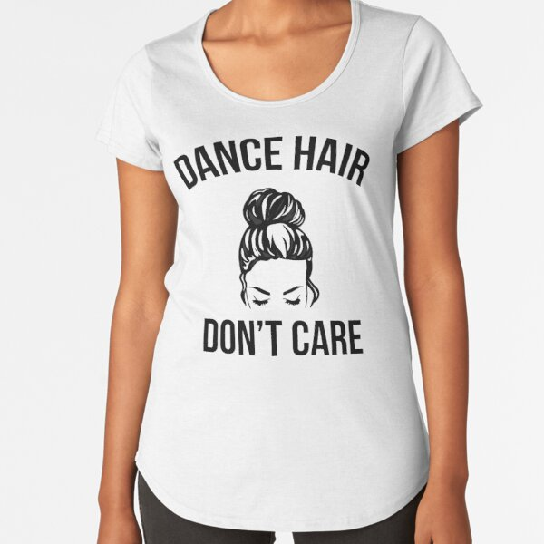 Dance Hair Don't Care Messy Bun Dancer Premium Scoop T-Shirt